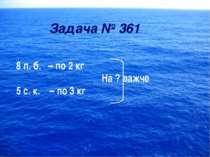 Задача № 361 8 п. б. – по 2 кг На ? важче 5 с. к. – по 3 кг