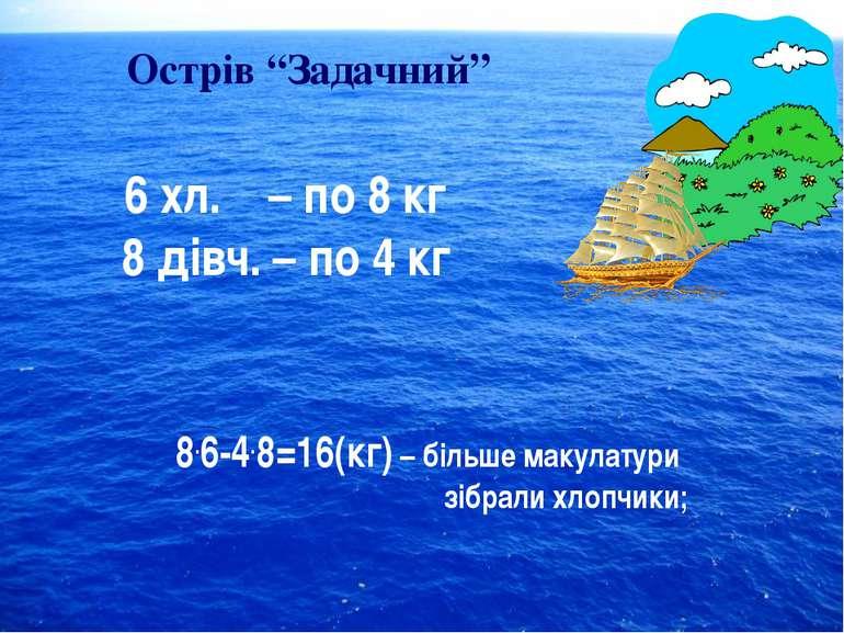 """Острів """"Задачний"""" 6 хл. – по 8 кг 8 дівч. – по 4 кг 8.6-4.8=16(кг) – більше м..."""
