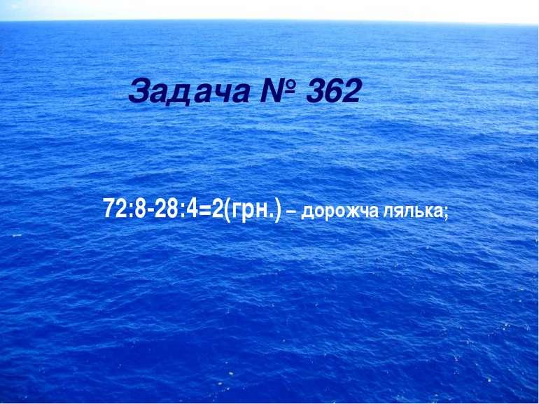 Задача № 362 72:8-28:4=2(грн.) – дорожча лялька;
