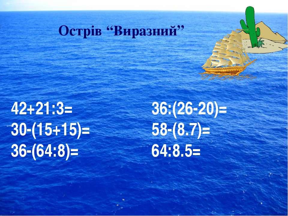 """Острів """"Виразний"""" 42+21:3= 30-(15+15)= 36-(64:8)= 36:(26-20)= 58-(8.7)= 64:8.5="""