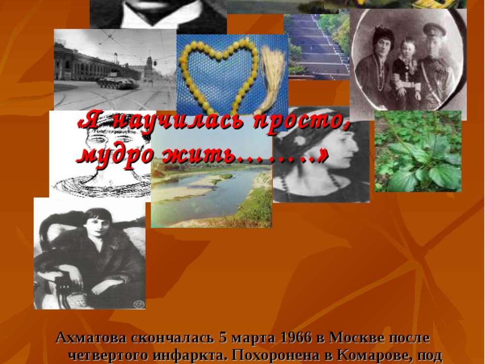 Ахматова скончалась 5 марта 1966 в Москве после четвертого инфаркта. Похороне...