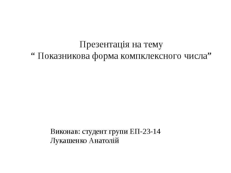"""Презентація на тему """" Показникова форма компклексного числа"""" Виконав: студент..."""