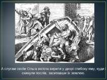 А слугам своїм Ольга веліла вирити у дворі глибоку яму, куди і скинули послів...
