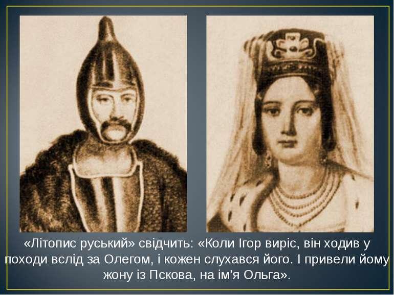 «Літопис руський» свідчить: «Коли Ігор виріс, він ходив у походи вслід за Оле...