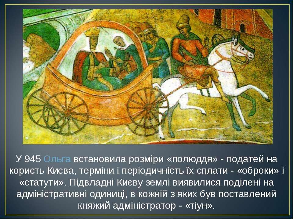 У 945Ольгавстановила розміри «полюддя» - податей на користь Києва, терміни ...
