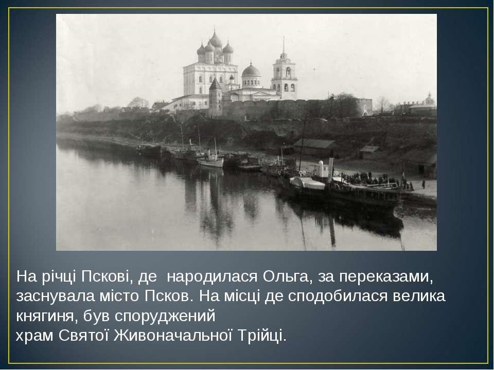 На річціПскові, де народиласяОльга, за переказами, заснувала містоПсков. Н...