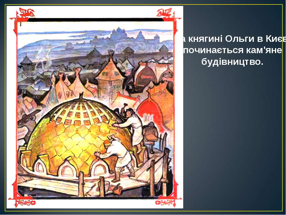 За княгині Ольги в Києві починається кам'яне будівництво.