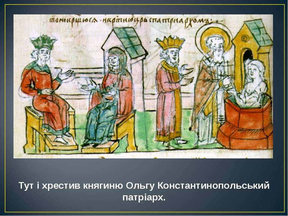 Тут і хрестив княгиню Ольгу Константинопольський патріарх.