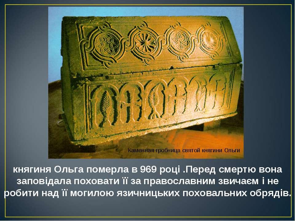 княгиня Ольга померла в 969 році .Перед смертю вона заповідала поховати її за...