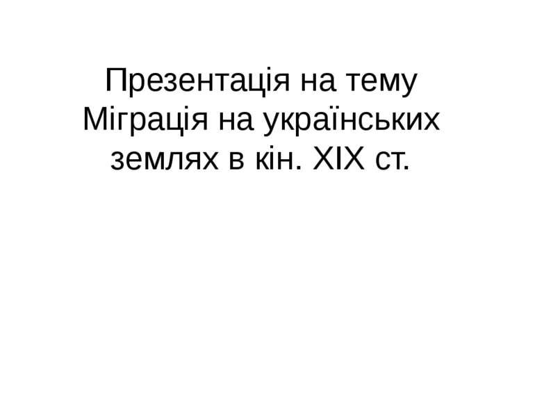 Презентація на тему Міграція на українських землях в кін. ХІХ ст.
