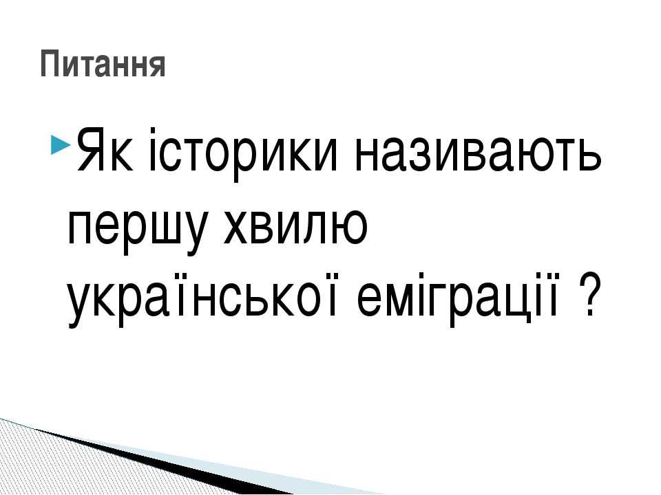 Як історики називають першу хвилю української еміграції ? Питання