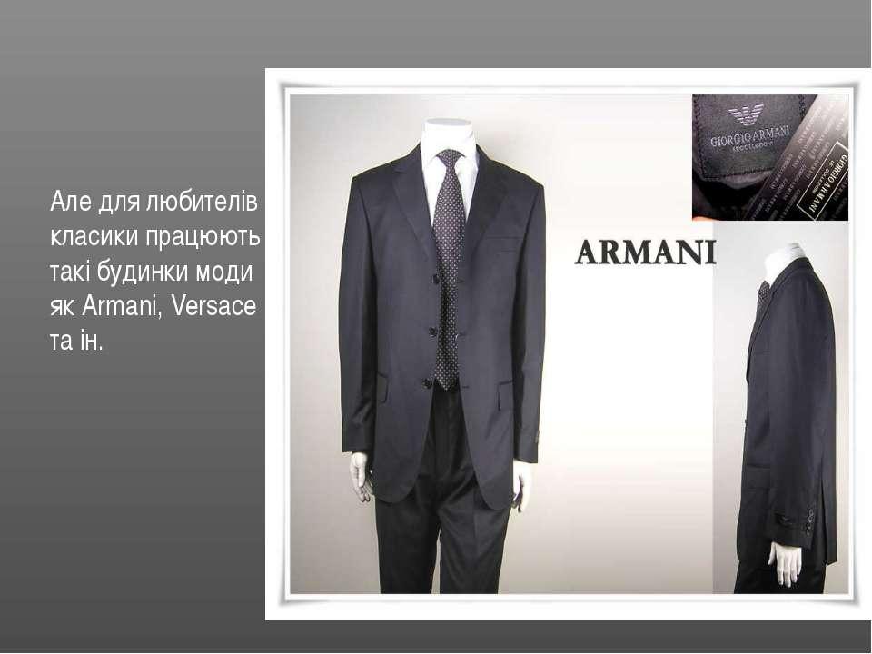 Але для любителів класики працюють такі будинки моди як Armani, Versace та ін.