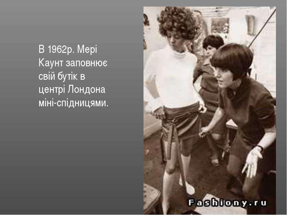 В 1962р. Мері Каунт заповнює свій бутік в центрі Лондона міні-спідницями.