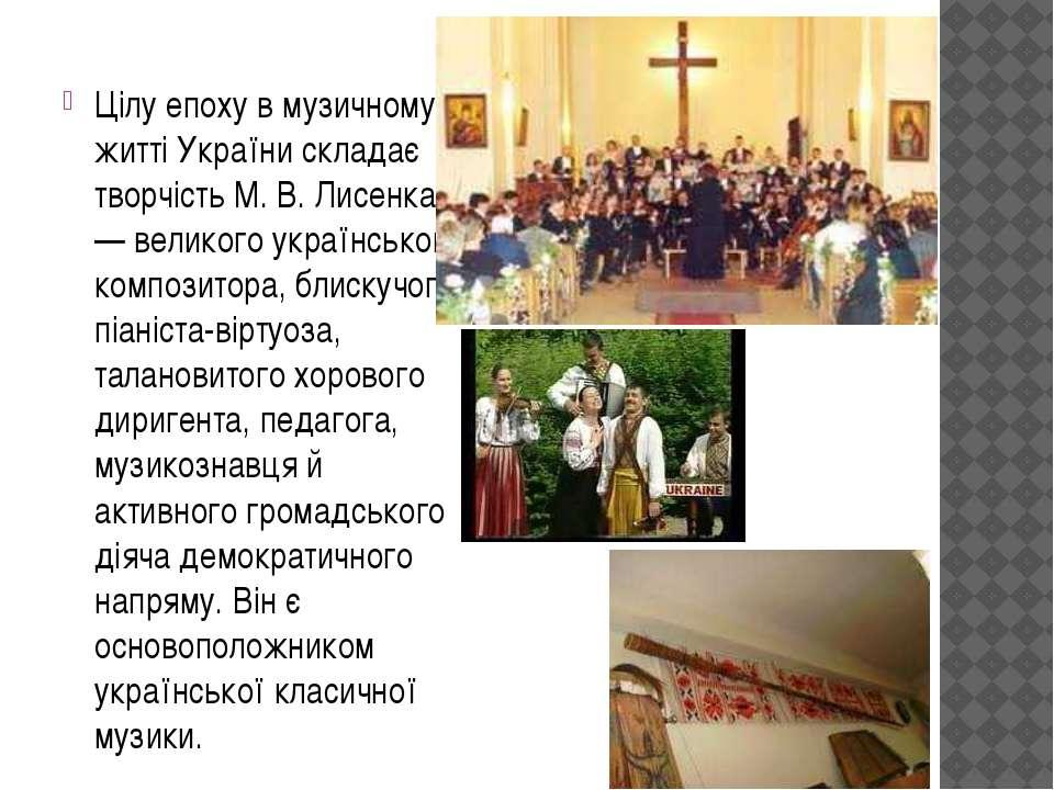 Цілу епоху в музичному житті України складає творчість М. В. Лисенка — велико...