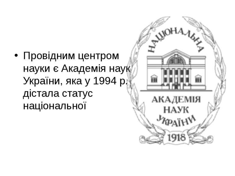 Провідним центром науки є Академія наук України, яка у 1994 р. дістала статус...