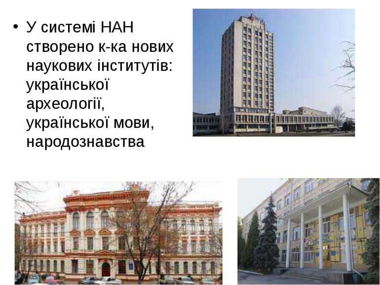 У системі НАН створено к-ка нових наукових інститутів: української археології...