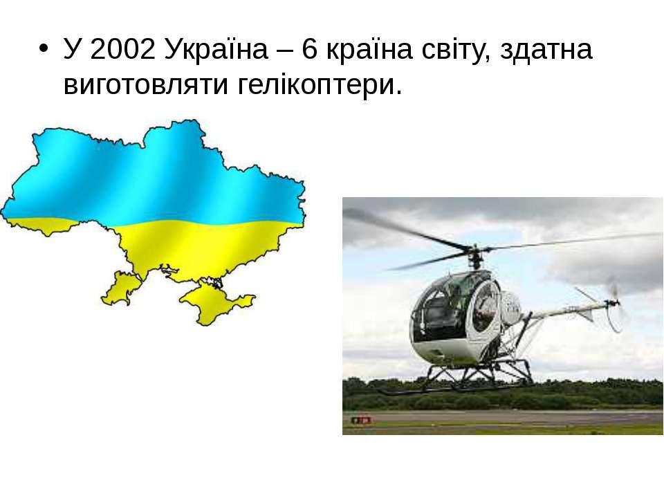 У 2002 Україна – 6 країна світу, здатна виготовляти гелікоптери.