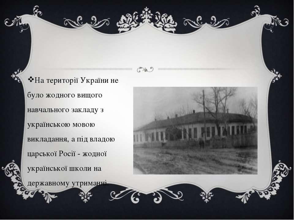 На території України не було жодного вищого навчального закладу з українською...