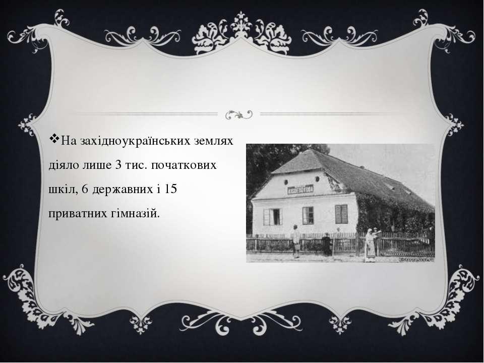На західноукраїнських землях діяло лише 3 тис. початкових шкіл, 6 державних і...