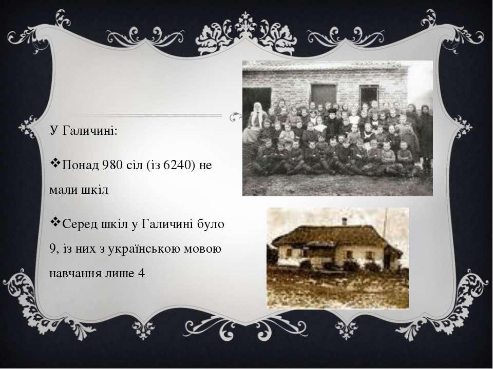У Галичині: Понад 980 сіл (із 6240) не мали шкіл Серед шкіл у Галичині було 9...