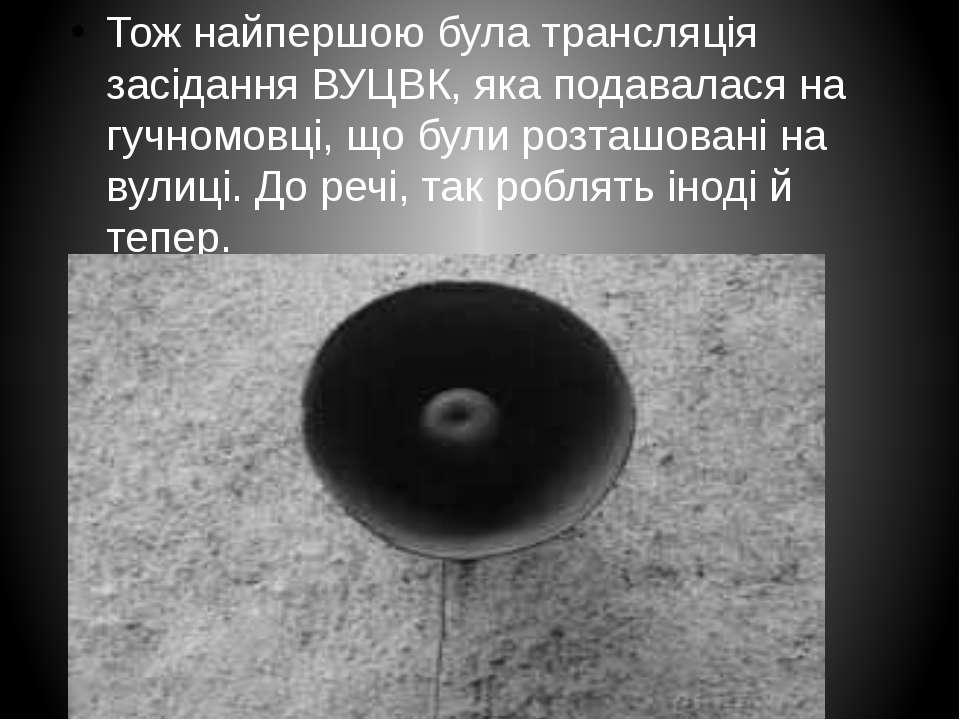 Тож найпершою була трансляція засідання ВУЦВК, яка подавалася на гучномовці, ...