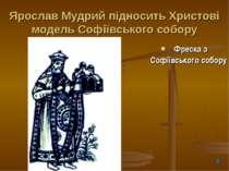 Ярослав Мудрий підносить Христові модель Софіївського собору Фреска з Софіївс...