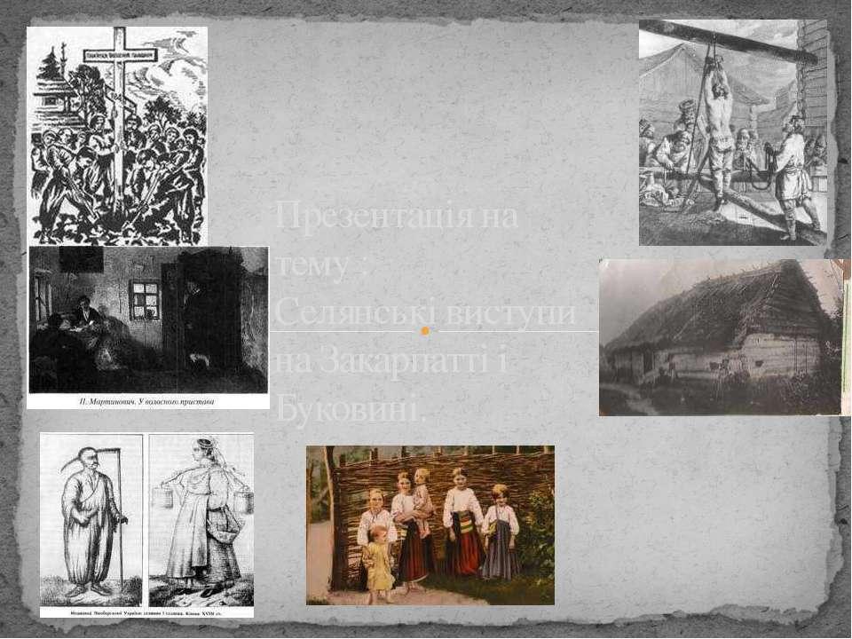 Презентація на тему : Селянські виступи на Закарпатті і Буковині.