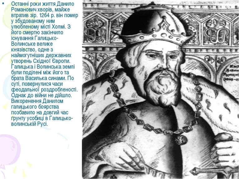 Останні роки життя Данило Романович хворів, майже втратив зір. 1264 р. він по...