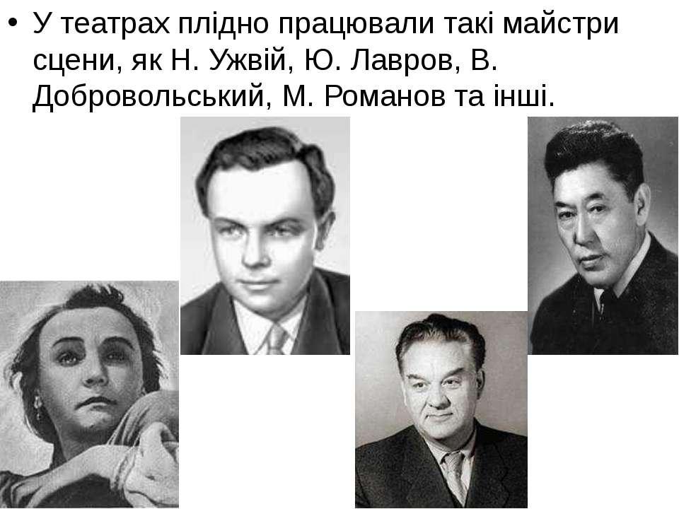 У театрах плідно працювали такі майстри сцени, як Н. Ужвій, Ю. Лавров, В. Доб...