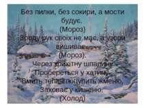 Без пилки, без сокири, а мости будує. (Мороз) Зроду рук своїх не має, а узори...