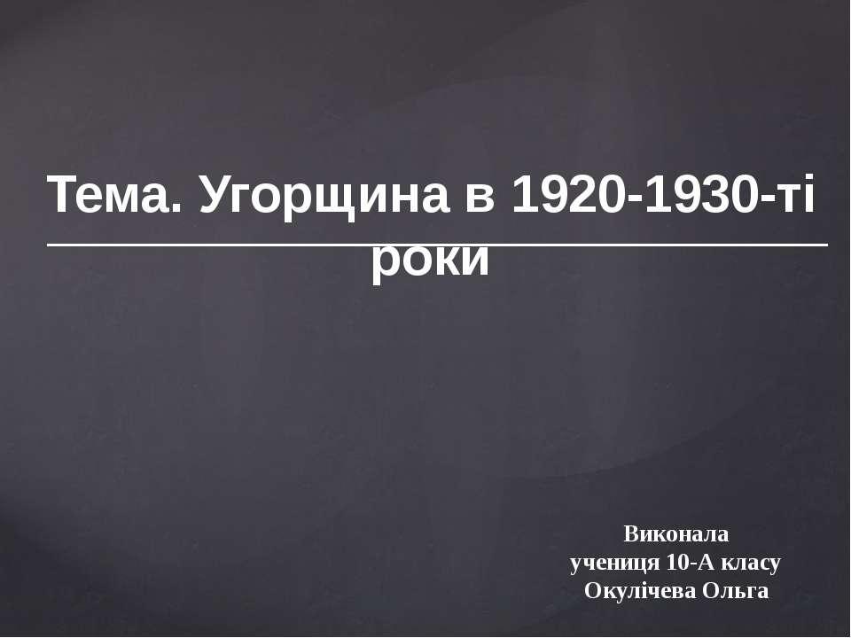 Тема. Угорщина в 1920-1930-ті роки Виконала учениця 10-А класу Окулічева Ольга