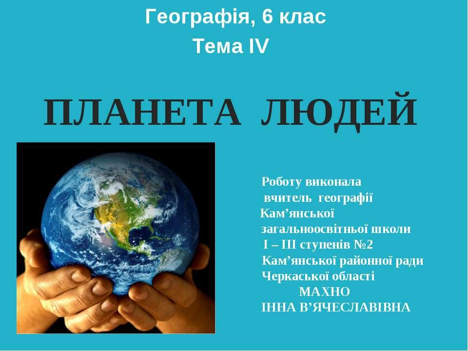 Географія, 6 клас Тема ІV ПЛАНЕТА ЛЮДЕЙ Роботу виконала вчитель географії Кам...