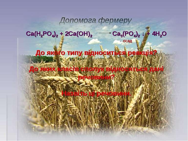 Допомога фермеру Са(Н2РО4)2 + 2Са(ОН)2 Са3(РО4)2 ↓ + 4Н2О осад До якого типу ...