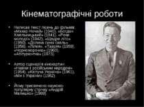 Кінематографічні роботи Написав текст пісень до фільмів: «Макар Нечай» (1940)...