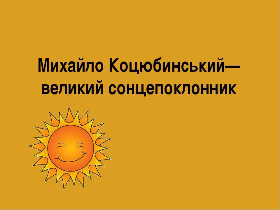 Михайло Коцюбинський—великий сонцепоклонник