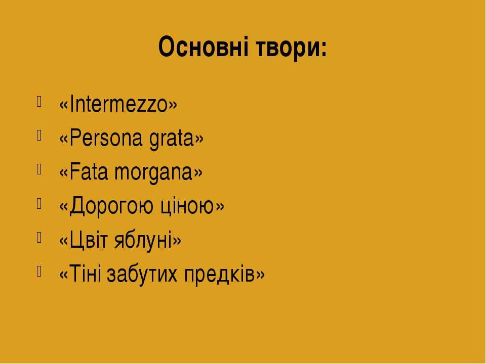 Основні твори: «Intermezzo» «Persona grata» «Fata morgana» «Дорогою ціною» «Ц...