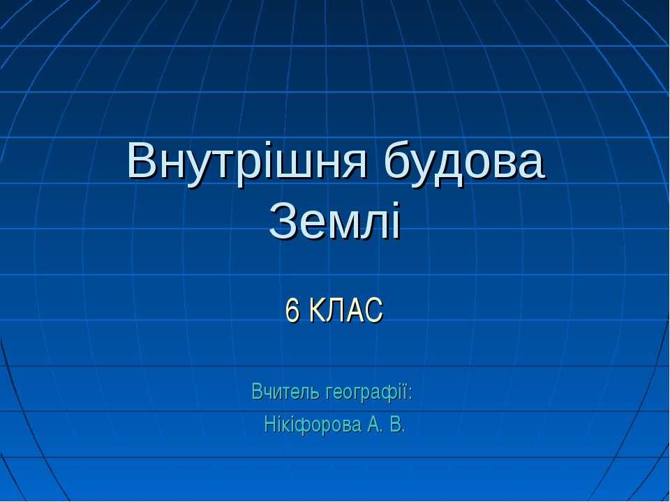 Внутрішня будова Землі 6 КЛАС Вчитель географії: Нікіфорова А. В.