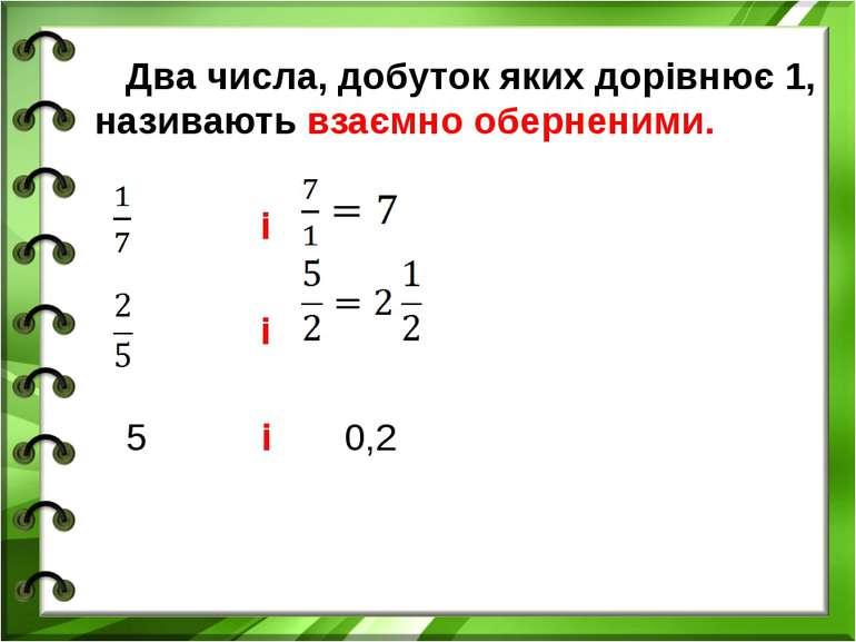 Два числа, добуток яких дорівнює 1, називають взаємно оберненими. і і 5 і 0,2