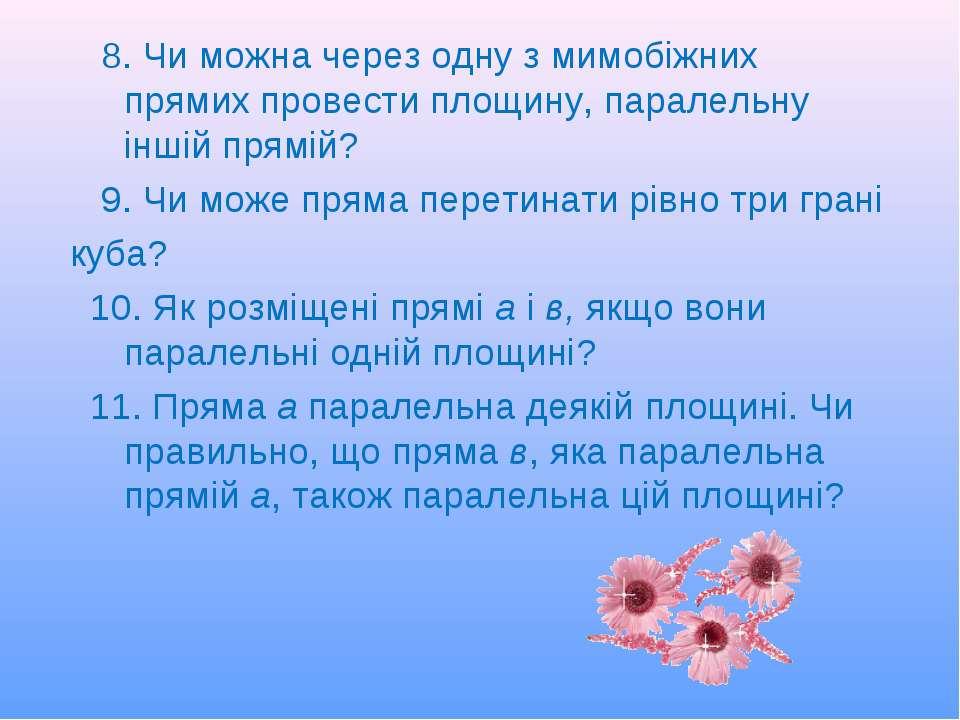 8. Чи можна через одну з мимобіжних прямих провести площину, паралельну іншій...