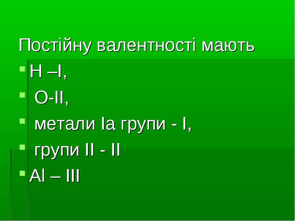 Постійну валентності мають Н –I, O-II, метали Iа групи - I, групи II - II Al ...
