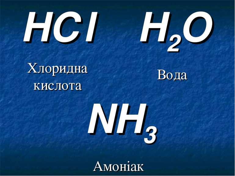H2O Вода NH3 Амоніак HСl Хлоридна кислота