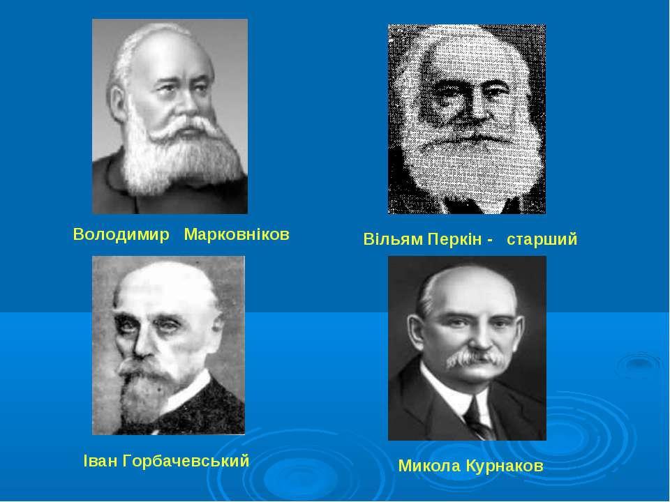 Володимир Марковніков Вільям Перкін - старший Іван Горбачевський Микола Курнаков
