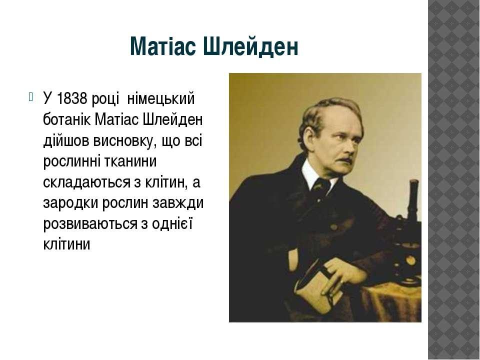 Матіас Шлейден У 1838 році німецький ботанік Матіас Шлейден дійшов висновку, ...
