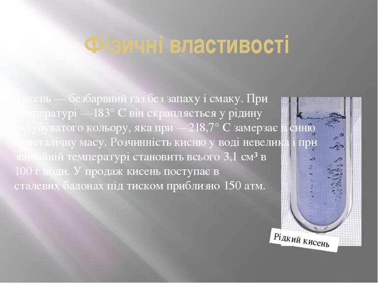 Фізичні властивості Кисень— безбарвний газ без запаху і смаку. При температу...