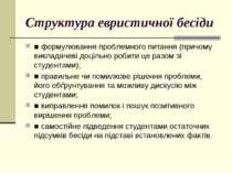 Структура евристичної бесіди ■ формулювання проблемного питання (причому викл...