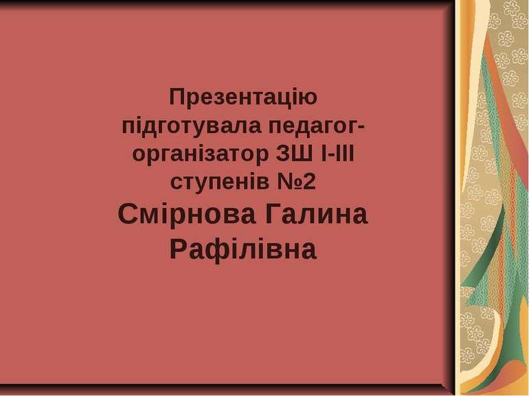 Презентацію підготувала педагог-організатор ЗШ І-ІІІ ступенів №2 Смірнова Гал...