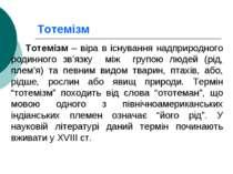 Тотемізм Тотемізм – віра в існування надприродного родинного зв'язку між груп...