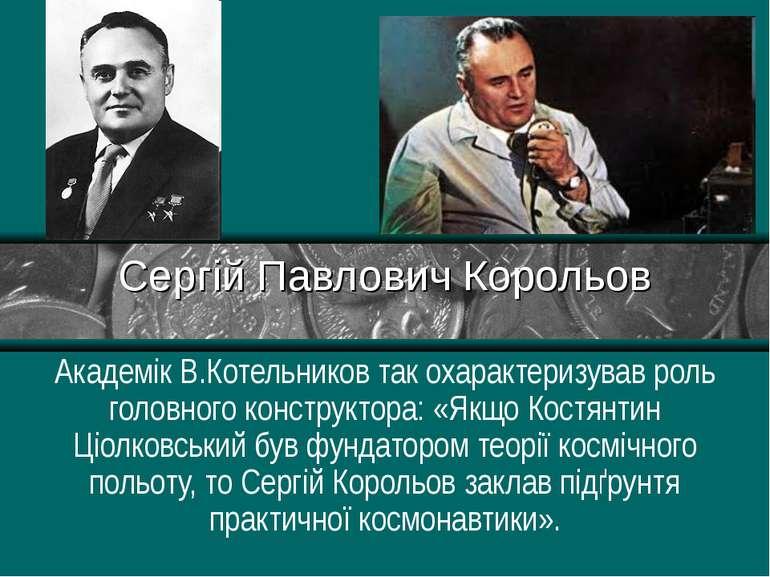 Сергій Павлович Корольов Академік В.Котельников так охарактеризував роль голо...