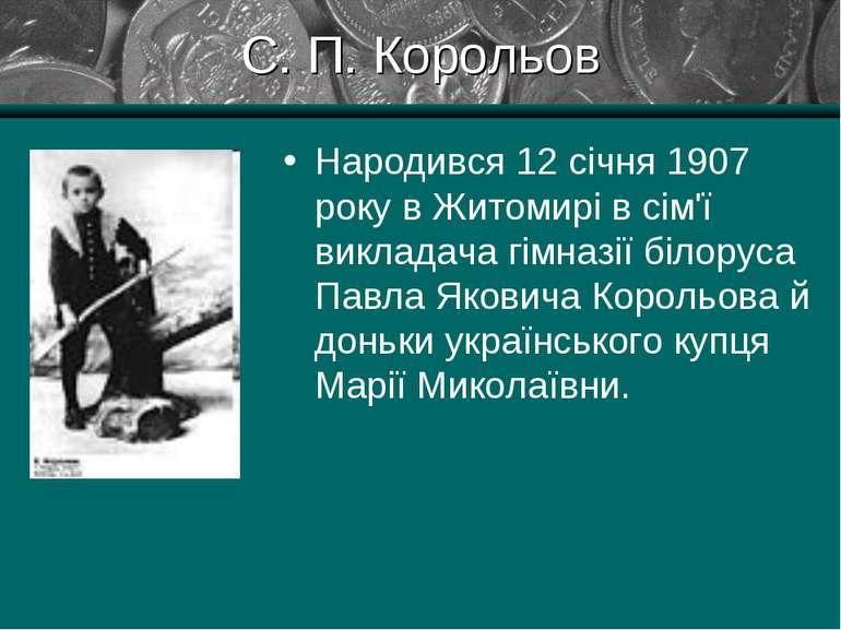 С. П. Корольов Народився 12 січня 1907 року в Житомирі в сім'ї викладача гімн...