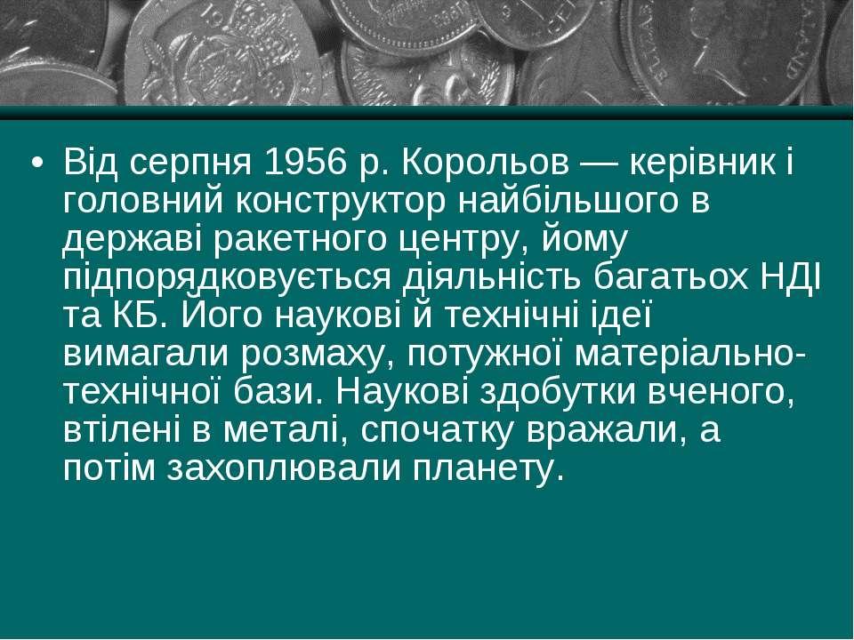Від серпня 1956 р. Корольов — керівник і головний конструктор найбільшого в д...
